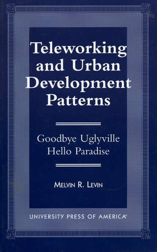 Teleworking and Urban Development Patterns: Goodbye Uglyville-Hello Paradise (Paperback)
