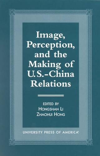 Image, Perception, and the Making of U.S.-China Relations (Hardback)