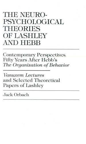 The Neuropsychological Theories of Lashley and Hebb: Contemporary Perspectives Fifty Years After Hebb's The Organization of Behavior Vanuxem Lectures and Selected Theoretical Pap (Hardback)