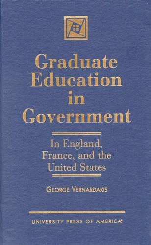 Graduate Education in Government: In England, France, and the United States (Hardback)