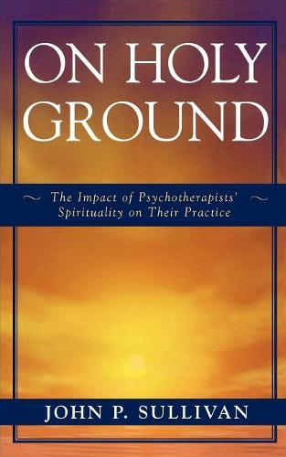 On Holy Ground: The Impact of Psychotherapists' Spirituality on Their Practice (Paperback)