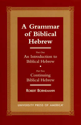A Grammar of Biblical Hebrew: Part One: An Introduction to Biblical Hebrew; Part Two: Continuing Biblical Hebrew (Paperback)