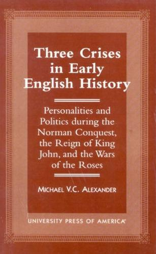 Three Crises in Early English History: Personalities and Politics During the Norman Conquest, the Reign of King John, and the Wars of the Roses (Hardback)