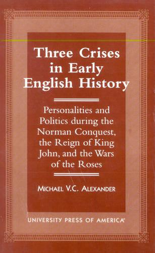 Three Crises in Early English History: Personalities and Politics During the Norman Conquest, the Reign of King John, and the Wars of the Roses (Paperback)