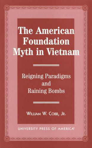 The American Foundation Myth in Vietnam: Reigning Paradigms and Raining Bombs (Hardback)