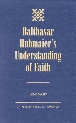 Balthasar Hubmaier's Understanding of Faith (Hardback)