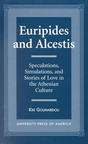 Euripides and Alcestis: Speculations, Simulations, and Stories of Love in the Athenian Culture (Hardback)