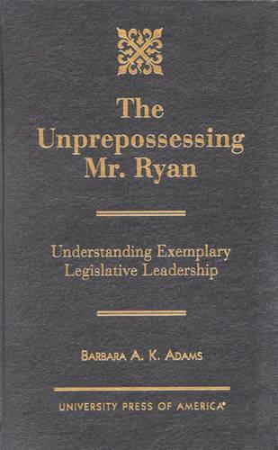 The Unprepossessing Mr. Ryan: Understanding Exemplary Legislative Leadership (Hardback)