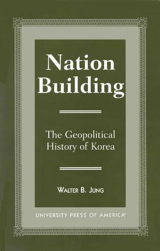 Nation Building: The Geopolitical History of Korea (Hardback)