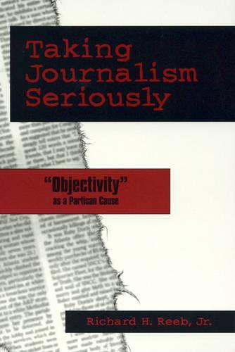 Taking Journalism Seriously: 'OBJECTIVITY' as a Partisan Cause (Hardback)