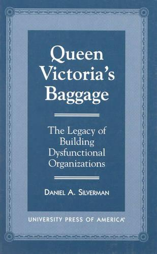 Queen Victoria's Baggage: The Legacy of Building Dysfunctional Organizations (Paperback)