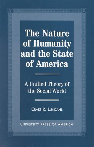 The Nature of Humanity and the State of America: A Unified Theory of the Social World (Hardback)