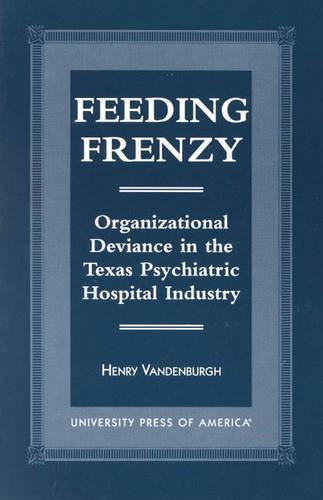 Feeding Frenzy: Organizational Deviance in the Texas Psychiatric Hospital Industry (Hardback)