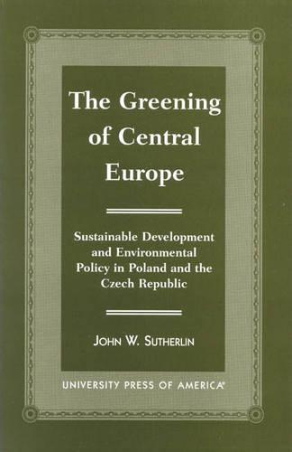 The Greening of Central Europe: Sustainable Development and Environmental Policy in Poland and the Czech Republic (Hardback)