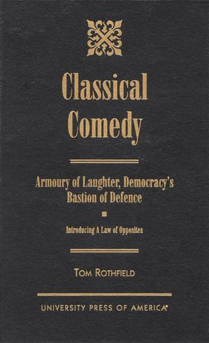 Classical Comedy - An Armoury of Laughter, Democracy's Bastion of Defence: Introducing a Law of Opposites (Hardback)