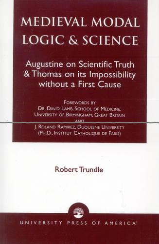 Medieval Modal Logic and Science: Augustine on Scientific Truth and Thomas on Its Impossibility Without a First Cause (Paperback)
