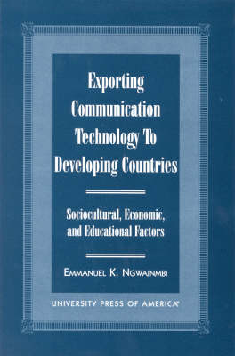 Exporting Communication Technology to Developing Countries: Sociocultural, Economic, and Educational Factors (Hardback)