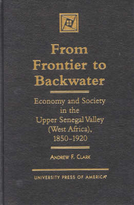 From Frontier to Backwater: Economy and Society in the Upper Senegal Valley (West Africa), 1850-1920 (Hardback)