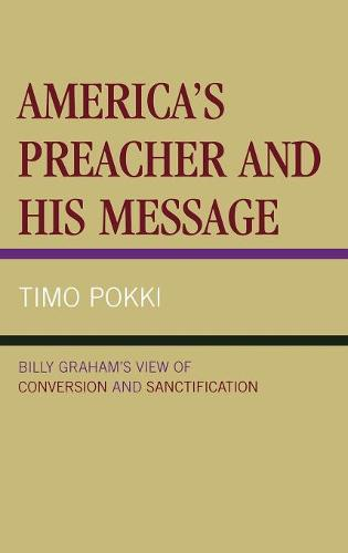 America's Preacher and his Message: Billy Graham's View of Conversion and Sanctification (Hardback)