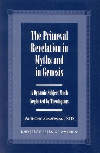 The Primeval Revelation in Myths and Genesis: A Dynamic Subject Much Neglected by Theologians (Paperback)