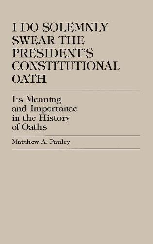 I Do Solemnly Swear: The President's Constitutional Oath: Its Meaning and Importance in the History of Oaths (Hardback)
