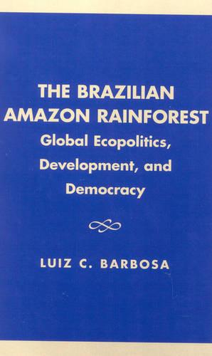 The Brazilian Amazon Rainforest: Global Ecopolitics, Development, and Democracy (Hardback)