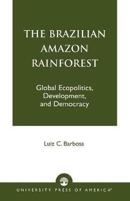 The Brazilian Amazon Rainforest: Global Ecopolitics, Development, and Democracy (Paperback)