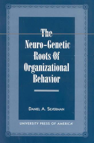The Neuro-Genetic Roots of Organizational Behavior (Paperback)