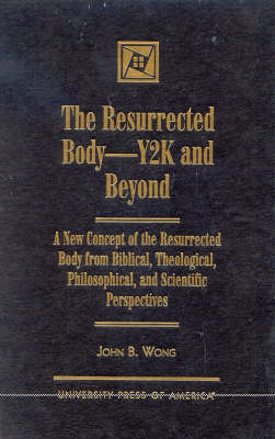 The Resurrected Body, Y2K and Beyond: A New Concept of the Resurrected Body from Biblical, Theological, Philosophical, and Scientific Perspectives (Hardback)