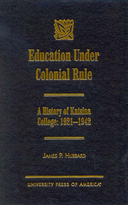 Education Under Colonial Rule: A History of Katsina College: 1921-1942 (Hardback)