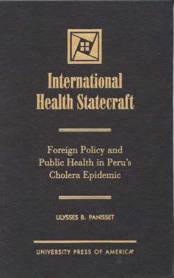 International Health Statecraft: Foreign Policy and Public Health in Peru's Cholera Epidemic (Hardback)
