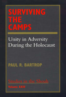Surviving the Camps: Unity in Adversity During the Holocaust - Studies in the Shoah Series (Hardback)