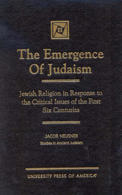 The Emergence of Judaism: Jewish Religion in Response to the Critical Issues of the First Six Centuries - Studies in Judaism (Hardback)