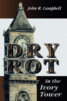 Dry Rot in the Ivory Tower: A Case for Fumigation, Ventilation, and Renewal of the Academic Sanctuary (Paperback)