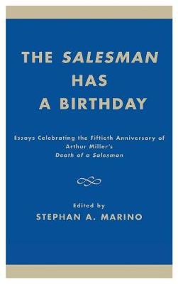 The Salesman Has a Birthday: Essays Celebrating the Fiftieth Anniversary of Arthur Miller's Death of a Salesman (Hardback)