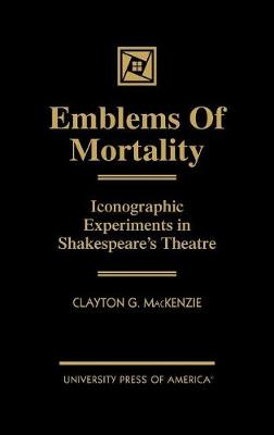 Emblems of Mortality: Iconographic Experiments in Shakespeare's Theatre (Hardback)