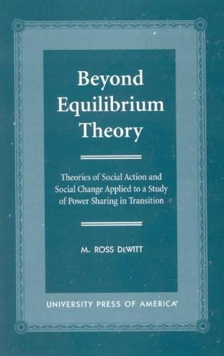 Beyond Equilibrium Theory: Theories of Social Action and Social Change Applied to a Study of Power Sharing in Transition (Hardback)