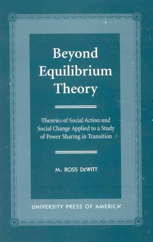 Beyond Equilibrium Theory: Theories of Social Action and Social Change Applied to a Study of Power Sharing in Transition (Paperback)