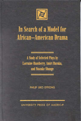 In Search of a Model for African-American Drama: A Study of Selected Plays by Lorraine Hansberry, Amiri Baraka and Ntozake Shange (Hardback)