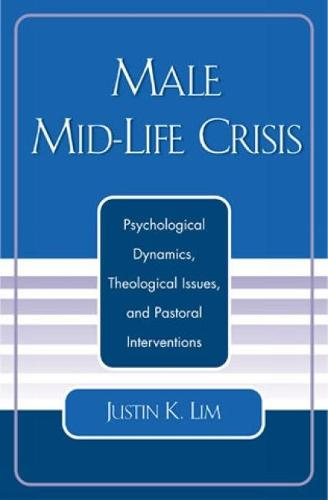 Male Mid-Life Crisis: Psychological Dynamics, Theological Issues, and Pastoral Intervention (Hardback)