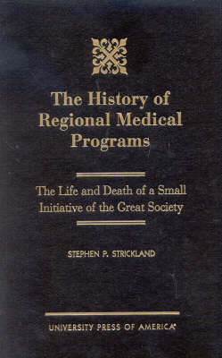 The History of Regional Medical Programs: The Life and Death of a Small Initiative of the Great Society (Hardback)