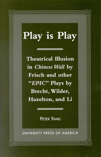 Play is Play: Theatrical Illusion in Chinese Wall by Frisch and Other 'Epic' plays by Brecht, Wilder, Hazleton, and Li (Hardback)