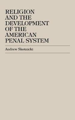 Religion and the Development of the American Penal System (Hardback)