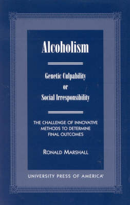 Alcoholism: Genetic Culpability or Social Irresponsibility? The Challenge of Innovative Methods to Determine Final Outcome (Paperback)