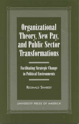Organizational Theory, New Pay, and Public Sector Transformations: Facilitating Strategic Change in Political Environments (Hardback)