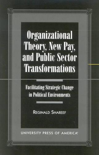 Organizational Theory, New Pay, and Public Sector Transformations: Facilitating Strategic Change in Political Environments (Paperback)