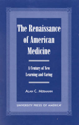 The Renaissance of American Medicine: A Century of New Learning and Caring (Hardback)
