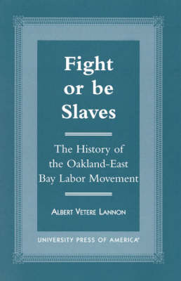 Fight or be Slaves: The History of the Oakland-East Bay Labor Movement (Paperback)