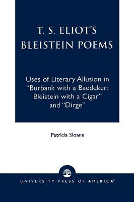 T.S. Eliot's Bleistein Poems: Uses of Literary Allusion in 'Burbank with a Baedeker, Bleistein with a Cigar' and 'Dirge' (Paperback)