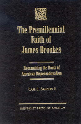 Premillennial Faith of James Brookes: Reexamining the Roots of American Dispensationalism (Hardback)